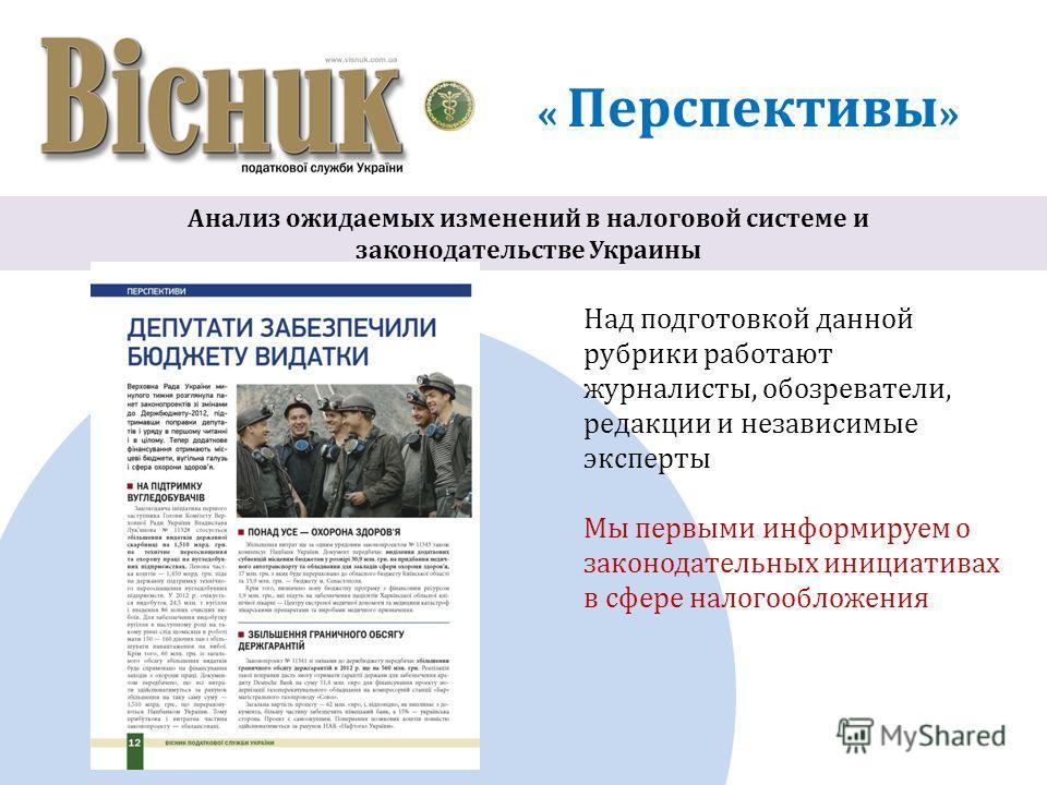 « Перспективы » Анализ ожидаемых изменений в налоговой системе и законодательстве Украины Над подготовкой данной рубрики работают журналисты, обозреватели, редакции и независимые эксперты Мы первыми информируем о законодательных инициативах в сфере н