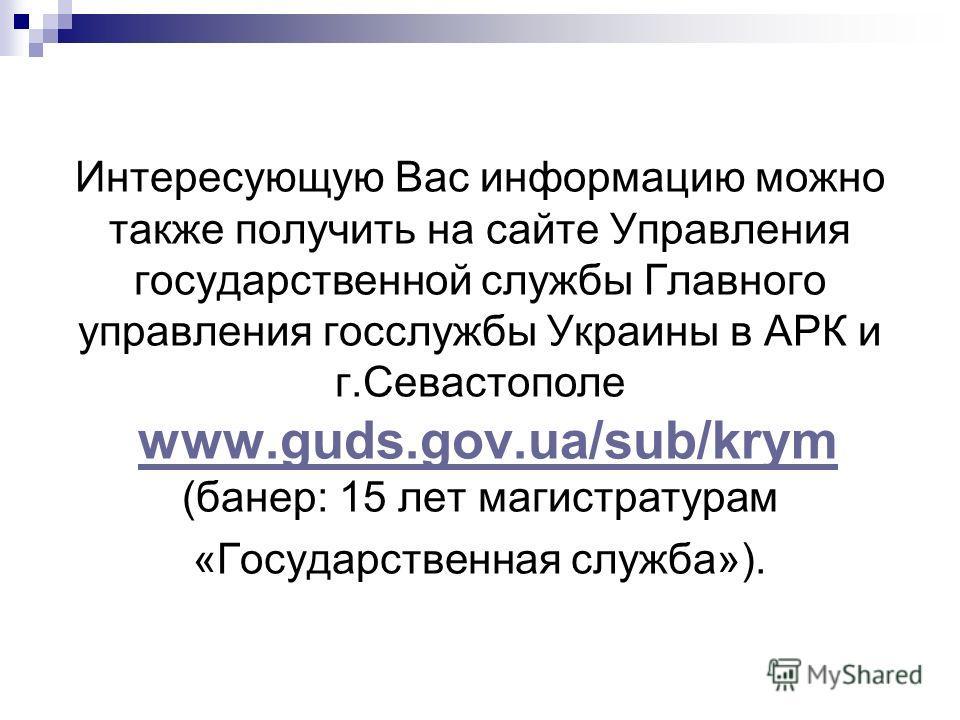 Интересующую Вас информацию можно также получить на сайте Управления государственной службы Главного управления госслужбы Украины в АРК и г.Севастополе www.guds.gov.ua/sub/krym (банер: 15 лет магистратурам «Государственная служба»).www.guds.gov.ua/su