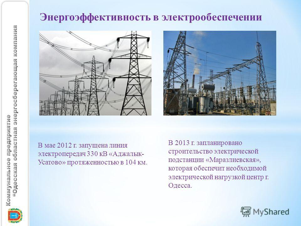 В мае 2012 г. запущена линия электропередач 330 кВ «Аджалык- Усатово» протяженностью в 104 км. Энергоэффективность в электрообеспечении В 2013 г. запланировано строительство электрической подстанции «Маразлиевская», которая обеспечит необходимой элек