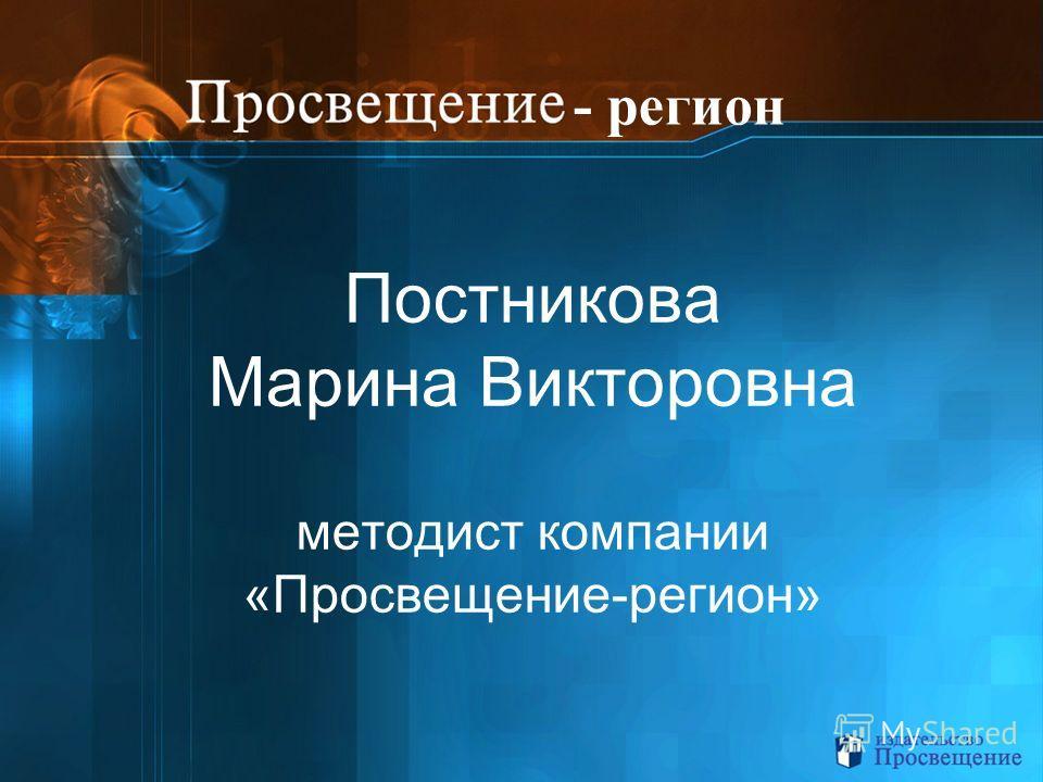 Постникова Марина Викторовна методист компании «Просвещение-регион» - регион