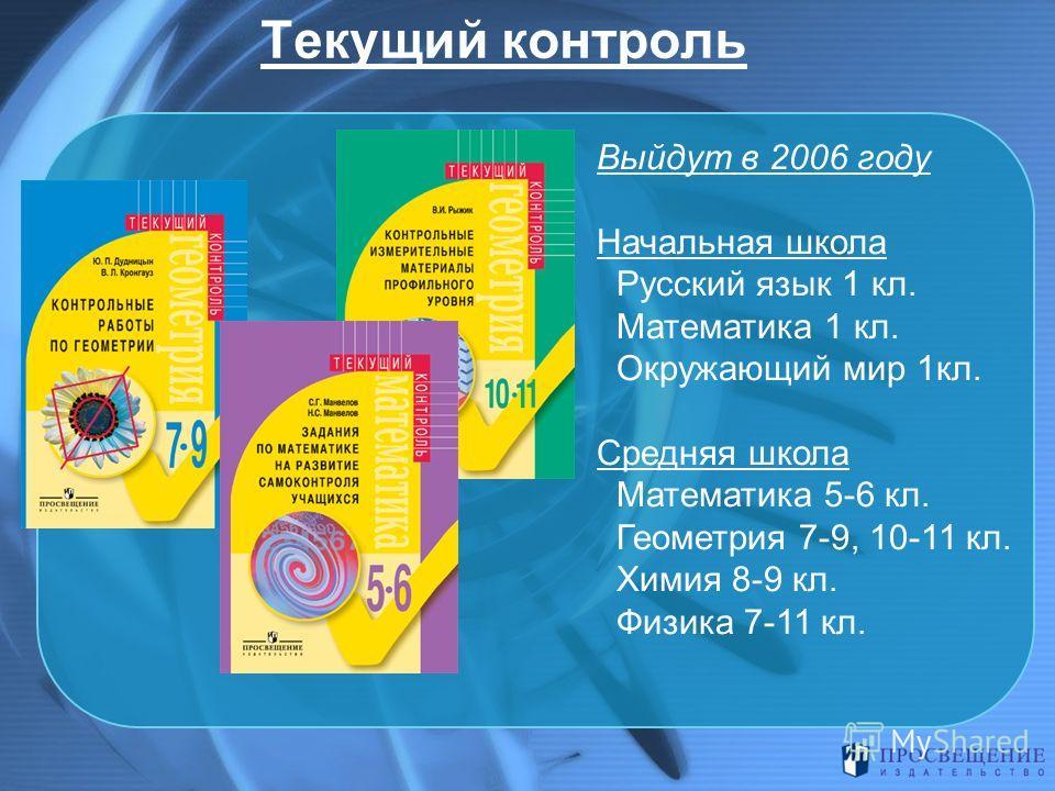 Текущий контроль Выйдут в 2006 году Начальная школа Русский язык 1 кл. Математика 1 кл. Окружающий мир 1кл. Средняя школа Математика 5-6 кл. Геометрия 7-9, 10-11 кл. Химия 8-9 кл. Физика 7-11 кл.