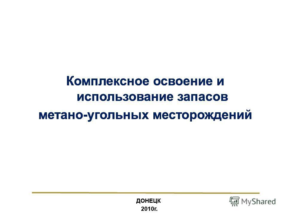 3 ДОНЕЦК 2010г. Комплексное освоение и использование запасов метано-угольных месторождений ДОНЕЦК 2010г. Комплексное освоение и использование запасов метано-угольных месторождений ДОНЕЦК 2010г. Комплексное освоение и использование запасов метано-угол