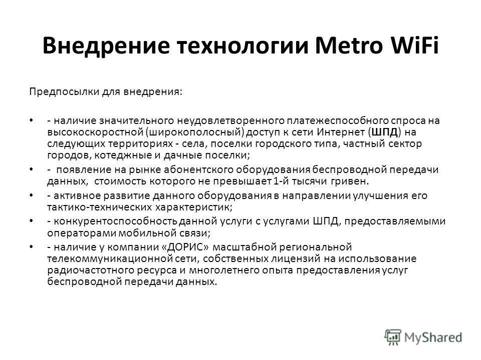 Внедрение технологии Metro WiFi Предпосылки для внедрения: - наличие значительного неудовлетворенного платежеспособного спроса на высокоскоростной (широкополосный) доступ к сети Интернет (ШПД) на следующих территориях - села, поселки городского типа,