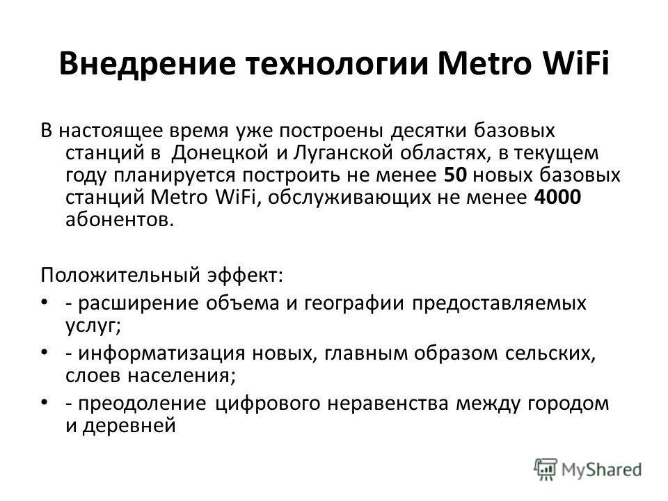 Внедрение технологии Metro WiFi В настоящее время уже построены десятки базовых станций в Донецкой и Луганской областях, в текущем году планируется построить не менее 50 новых базовых станций Metro WiFi, обслуживающих не менее 4000 абонентов. Положит