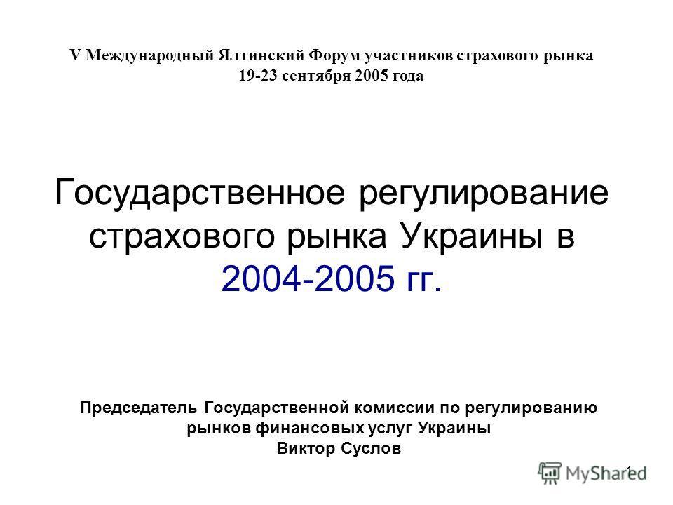 1 Государственное регулирование страхового рынка Украины в 2004-2005 гг. Председатель Государственной комиссии по регулированию рынков финансовых услуг Украины Виктор Суслов V Международный Ялтинский Форум участников страхового рынка 19-23 сентября 2