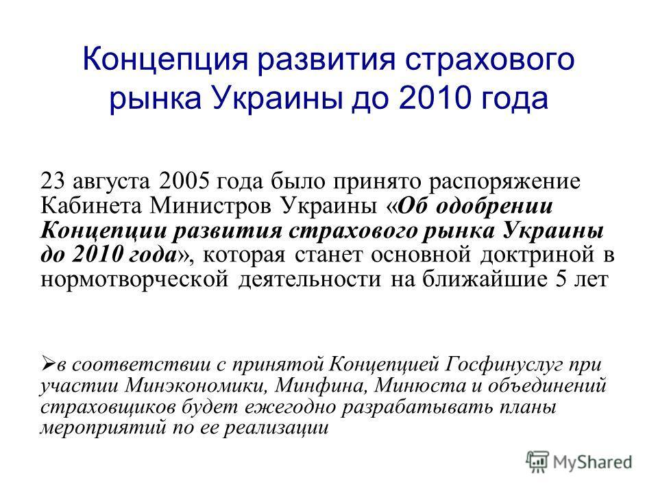 Концепция развития страхового рынка Украины до 2010 года 23 августа 2005 года было принято распоряжение Кабинета Министров Украины «Об одобрении Концепции развития страхового рынка Украины до 2010 года», которая станет основной доктриной в нормотворч