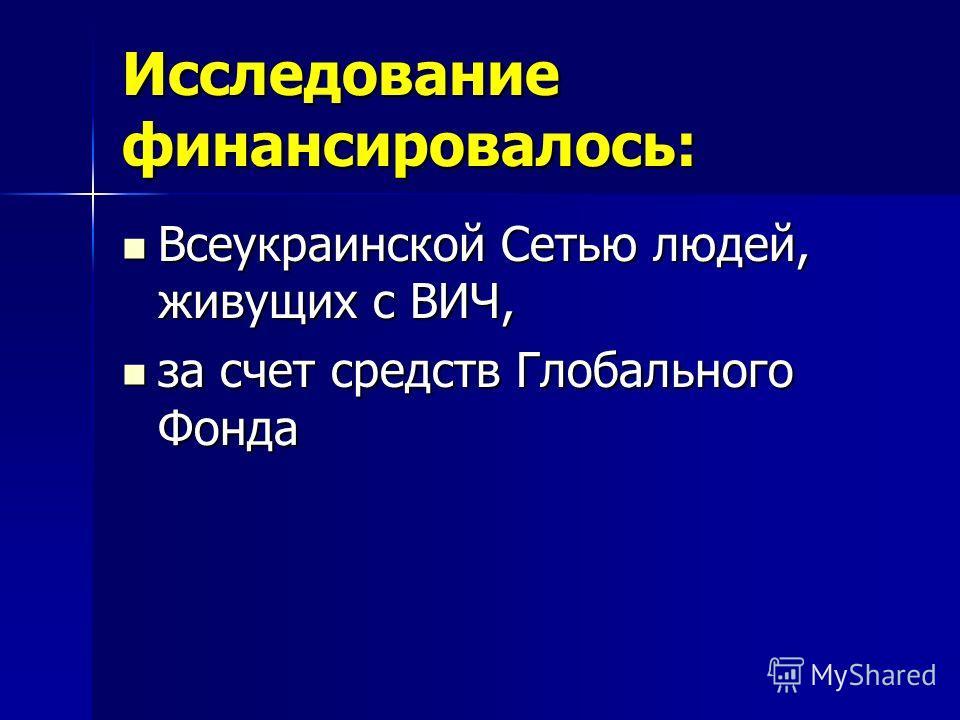 Исследование финансировалось: Всеукраинской Сетью людей, живущих с ВИЧ, Всеукраинской Сетью людей, живущих с ВИЧ, за счет средств Глобального Фонда за счет средств Глобального Фонда