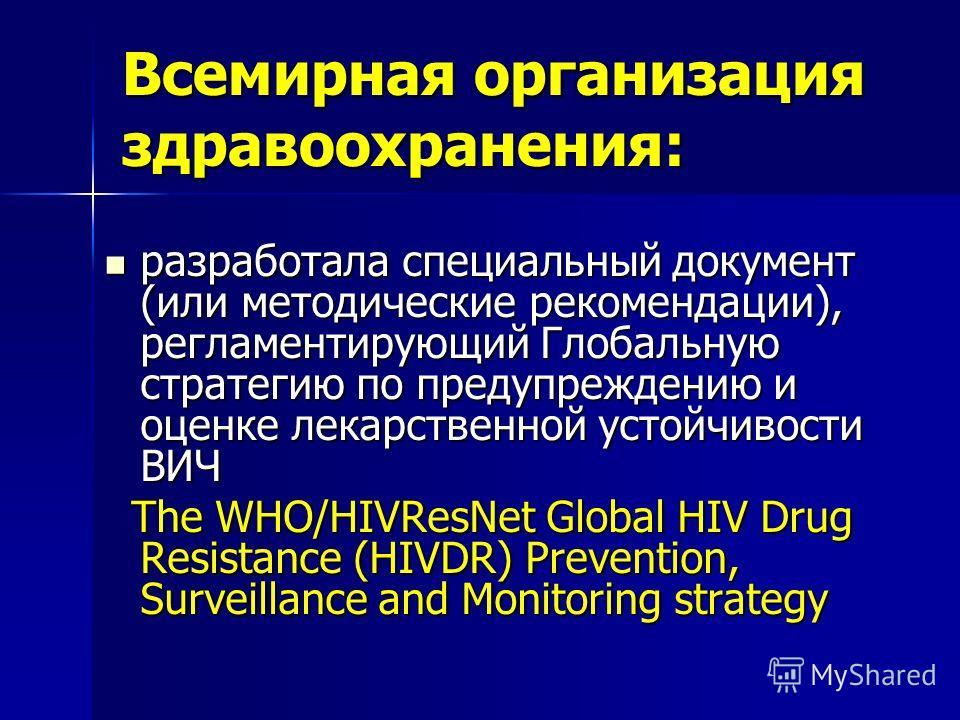 Всемирная организация здравоохранения: разработала специальный документ (или методические рекомендации), регламентирующий Глобальную стратегию по предупреждению и оценке лекарственной устойчивости ВИЧ разработала специальный документ (или методически