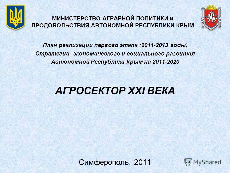 МИНИСТЕРСТВО АГРАРНОЙ ПОЛИТИКИ и ПРОДОВОЛЬСТВИЯ АВТОНОМНОЙ РЕСПУБЛИКИ КРЫМ План реализации первого этапа (2011-2013 годы) Стратегии экономического и социального развития Автономной Республики Крым на 2011-2020 АГРОСЕКТОР XXI ВЕКА Симферополь, 2011