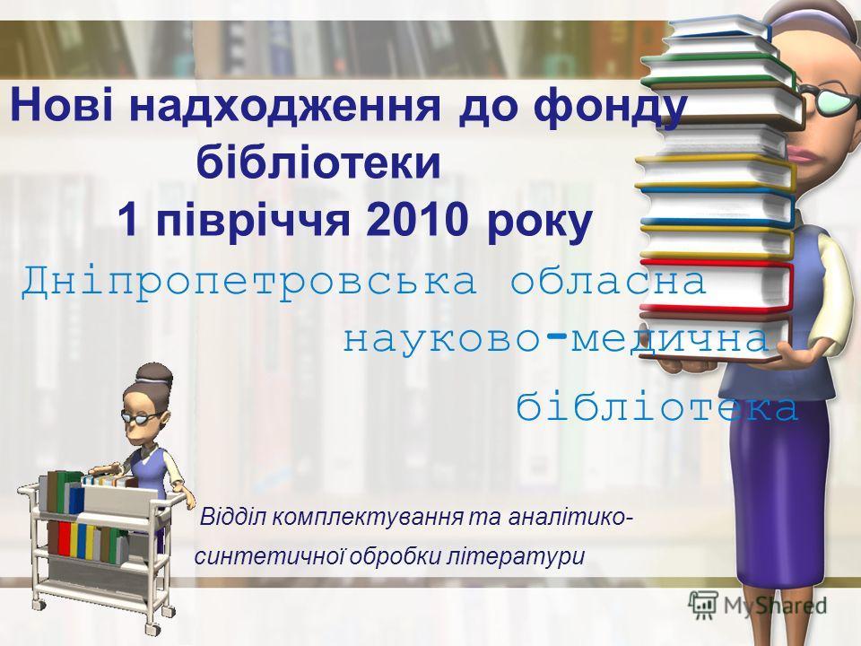 Нові надходження до фонду бібліотеки 1 півріччя 2010 року Дніпропетровська обласна науково-медична бібліотека Відділ комплектування та аналітико- синтетичної обробки літератури