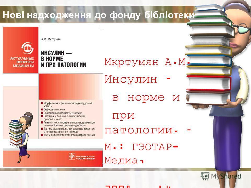 Нові надходження до фонду бібліотеки Мкртумян А.М. Инсулин – в норме и при патологии. – М.: ГЭОТАР- Медиа, 2008. – 64 с.