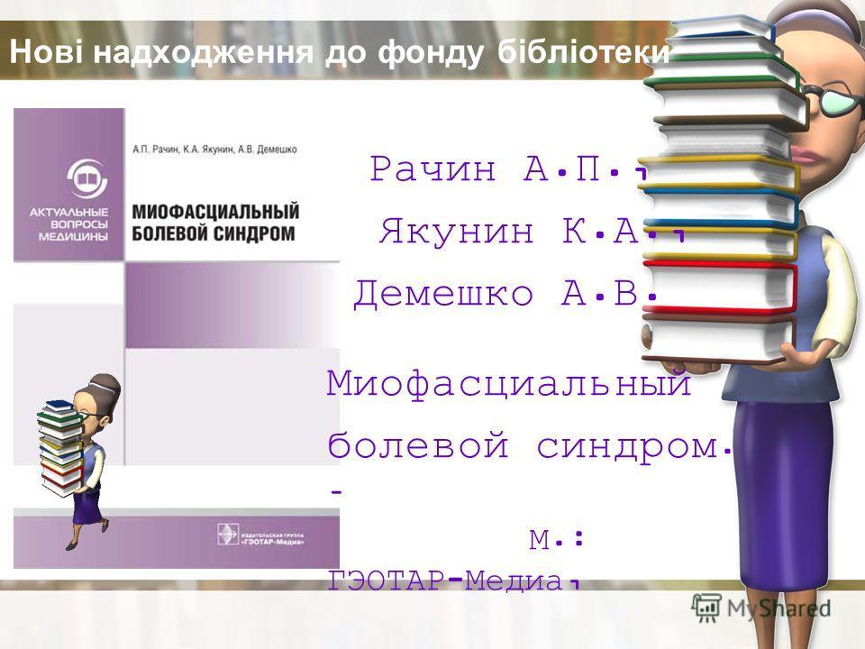 Нові надходження до фонду бібліотеки Рачин А.П., Якунин К.А., Демешко А.В. Миофасциальный болевой синдром. – М.: ГЭОТАР-Медиа, 2009. – 120 с.
