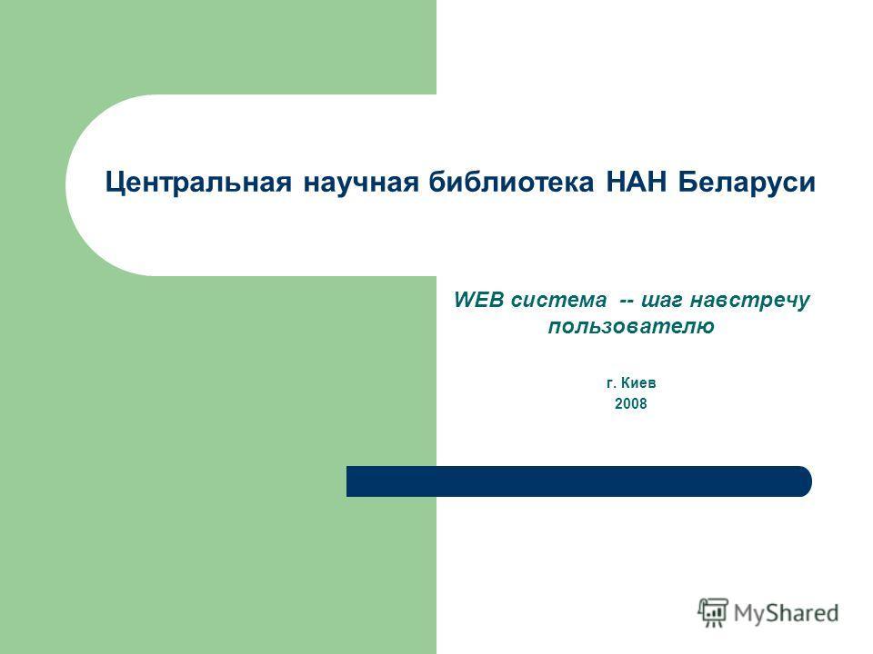 Центральная научная библиотека НАН Беларуси WEB система -- шаг навстречу пользователю г. Киев 2008