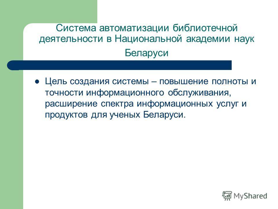 Система автоматизации библиотечной деятельности в Национальной академии наук Беларуси Цель создания системы – повышение полноты и точности информационного обслуживания, расширение спектра информационных услуг и продуктов для ученых Беларуси.