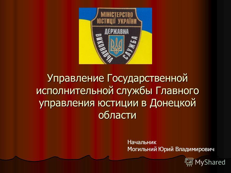 Управление Государственной исполнительной службы Главного управления юстиции в Донецкой области Начальник Могильний Юрий Владимирович