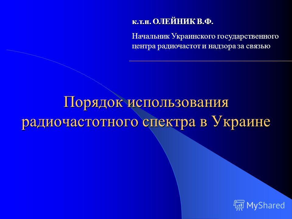 Порядок использования радиочастотного спектра в Украине к.т.н. ОЛЕЙНИК В.Ф. Начальник Украинского государственного центра радиочастот и надзора за связью