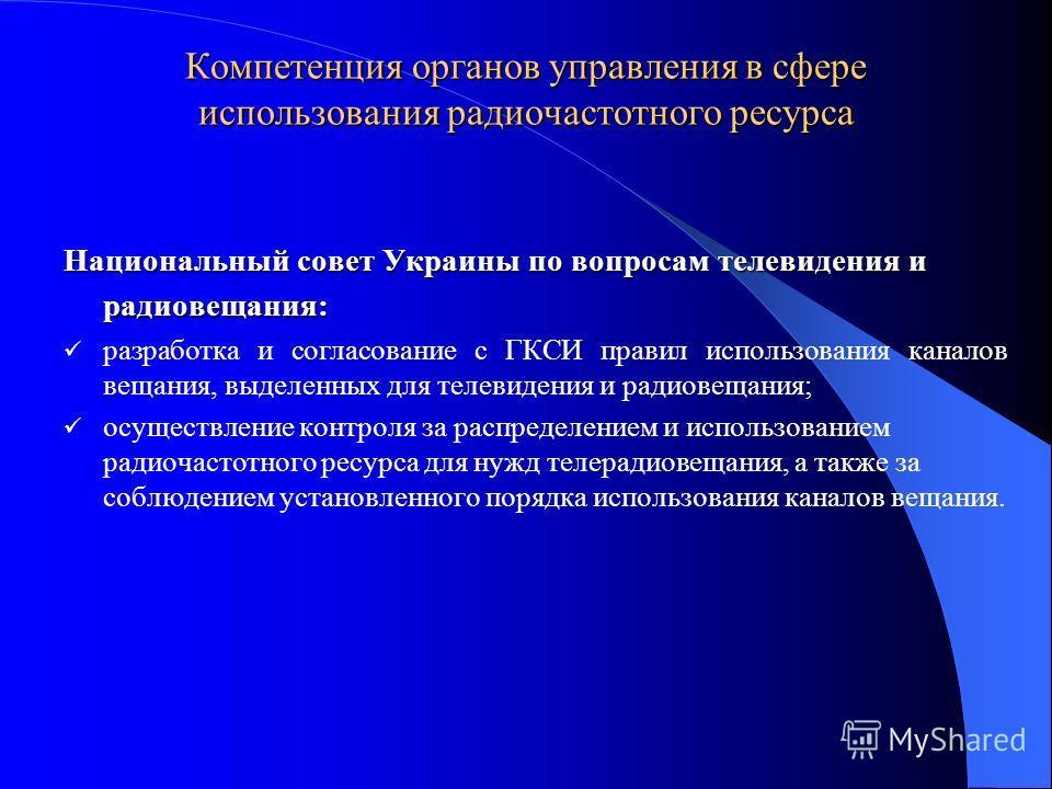 Компетенция органов управления в сфере использования радиочастотного ресурса Национальный совет Украины по вопросам телевидения и радиовещания: разработка и согласование с ГКСИ правил использования каналов вещания, выделенных для телевидения и радиов