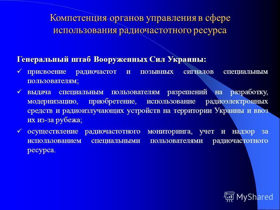 Компетенция органов управления в сфере использования радиочастотного ресурса Генеральный штаб Вооруженных Сил Украины: присвоение радиочастот и позывных сигналов специальным пользователям; выдача специальным пользователям разрешений на разработку, мо