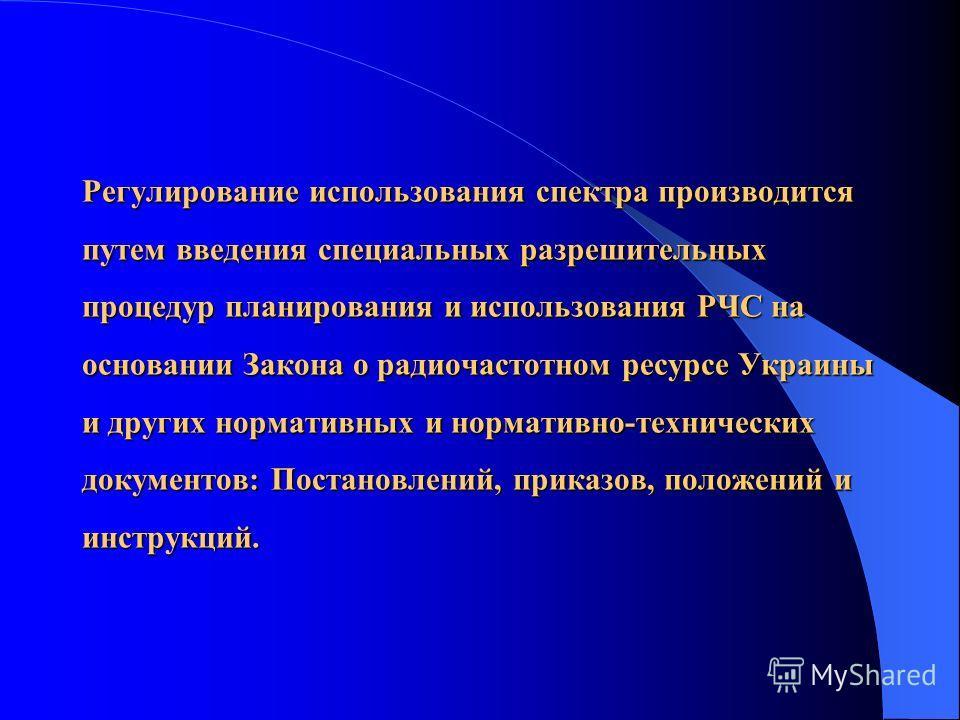 Регулирование использования спектра производится путем введения специальных разрешительных процедур планирования и использования РЧС на основании Закона о радиочастотном ресурсе Украины и других нормативных и нормативно-технических документов: Постан