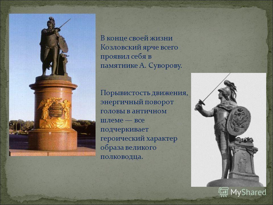В конце своей жизни Козловский ярче всего проявил себя в памятнике А. Суворову. Порывистость движения, энергичный поворот головы в античном шлеме все подчеркивает героический характер образа великого полководца.