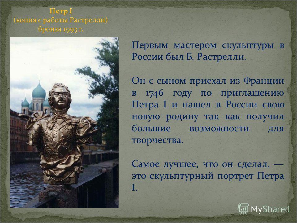 Петр I (копия с работы Растрелли) бронза 1993 г. Первым мастером скульптуры в России был Б. Растрелли. Он с сыном приехал из Франции в 1746 году по приглашению Петра I и нашел в России свою новую родину так как получил большие возможности для творчес