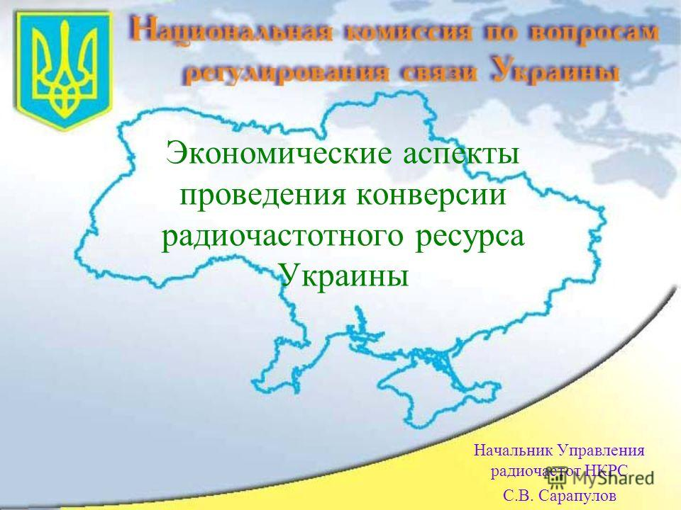 Экономические аспекты проведения конверсии радиочастотного ресурса Украины Начальник Управления радиочастот НКРС С.В. Сарапулов