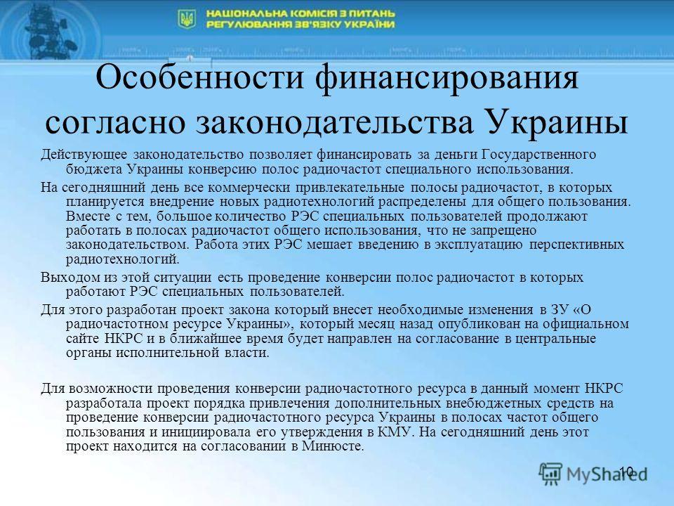 10 Особенности финансирования согласно законодательства Украины Действующее законодательство позволяет финансировать за деньги Государственного бюджета Украины конверсию полос радиочастот специального использования. На сегодняшний день все коммерческ