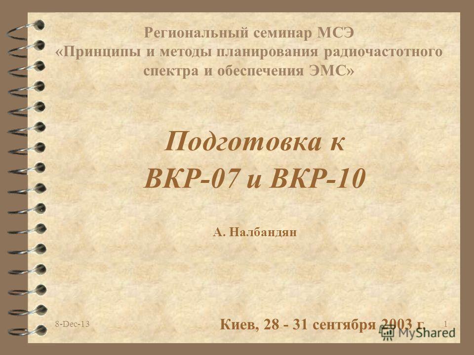 8-Dec-131 Подготовка к ВКР-07 и ВКР-10 Киев, 28 - 31 сентября 2003 г. Региональный семинар МСЭ «Принципы и методы планирования радиочастотного спектра и обеспечения ЭМС» A. Налбандян