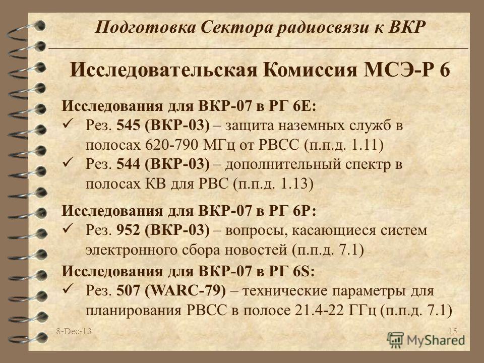 8-Dec-1315 Подготовка Сектора радиосвязи к ВКР Исследовательская Комиссия МСЭ-Р 6 Исследования для ВКР-07 в РГ 6Е: Рез. 545 (ВКР-03) – защита наземных служб в полосах 620-790 МГц от РВСС (п.п.д. 1.11) Рез. 544 (ВКР-03) – дополнительный спектр в полос