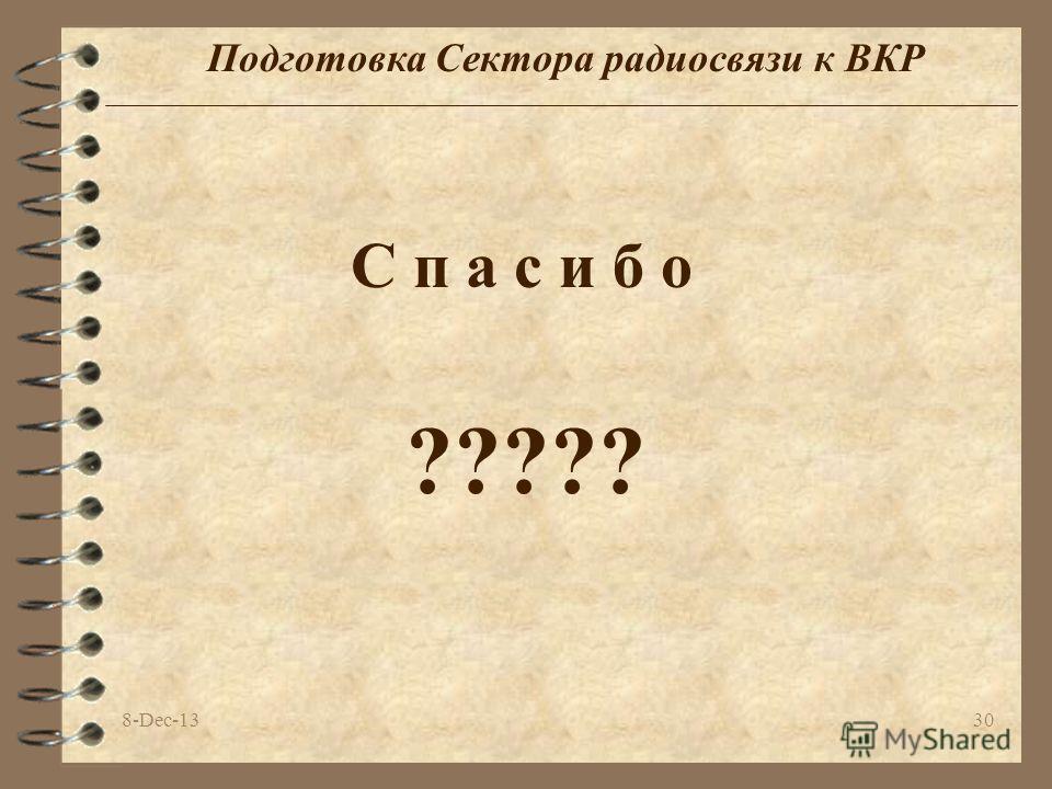 8-Dec-1330 Подготовка Сектора радиосвязи к ВКР С п а с и б о ?????