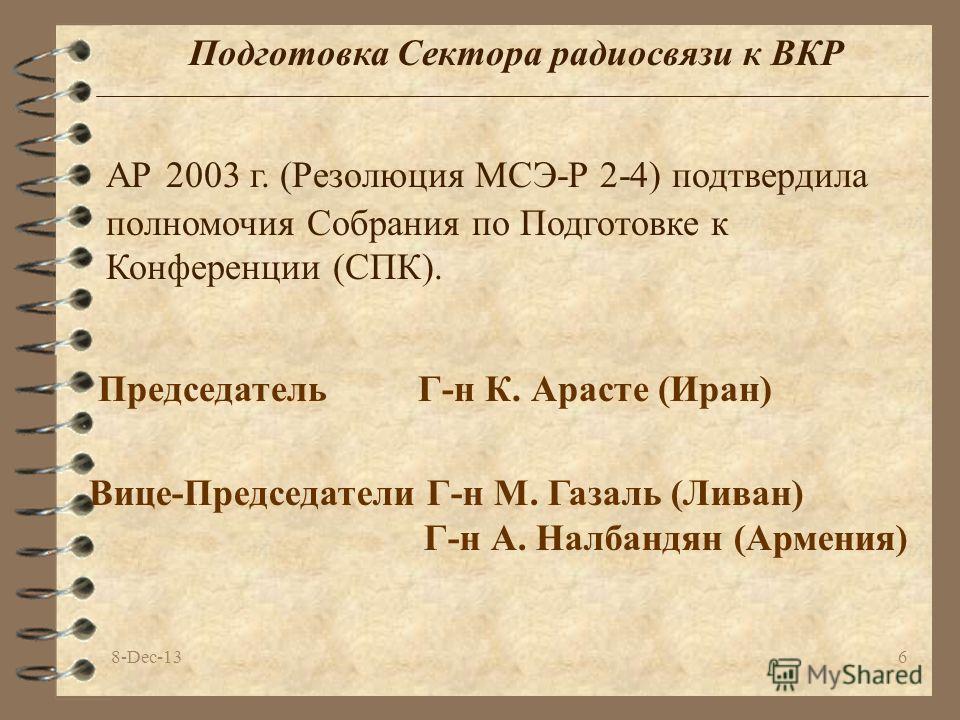 8-Dec-136 Подготовка Сектора радиосвязи к ВКР АР 2003 г. (Резолюция МСЭ-Р 2-4) подтвердила полномочия Собрания по Подготовке к Конференции (СПК). ПредседательГ-н К. Арасте (Иран) Вице-Председатели Г-н M. Газаль (Ливан) Г-н А. Налбандян (Армения)