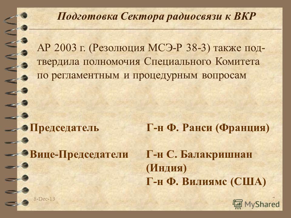 8-Dec-137 Подготовка Сектора радиосвязи к ВКР Председатель Г-н Ф. Ранси (Франция) АР 2003 г. (Резолюция МСЭ-Р 38-3) также под- твердила полномочия Специального Комитета по регламентным и процедурным вопросам Вице-Председатели Г-н С. Балакришнан (Инди