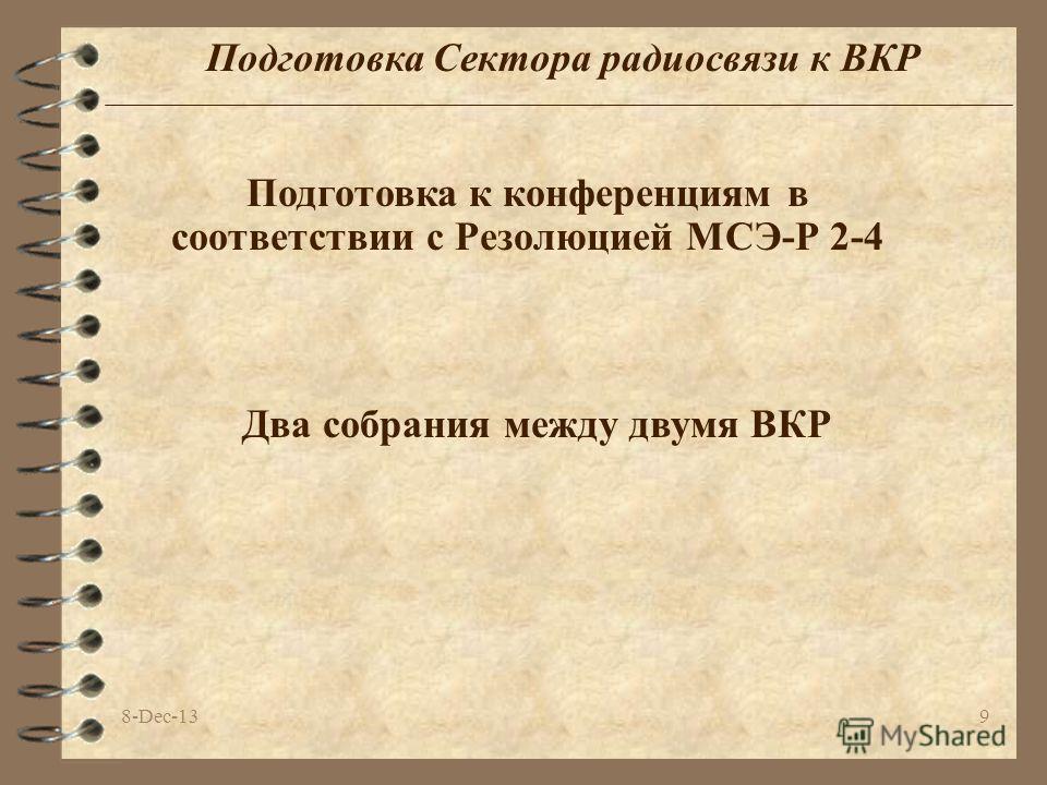 8-Dec-139 Подготовка Сектора радиосвязи к ВКР Подготовка к конференциям в соответствии с Резолюцией МСЭ-Р 2-4 Два собрания между двумя ВКР