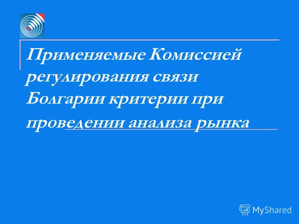 Применяемые Комиссией регулирования связи Болгарии критерии при проведении анализа рынка