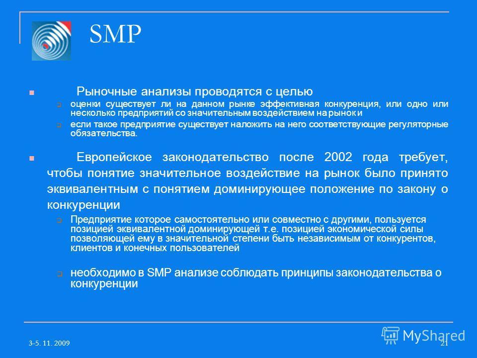 3-5. 11. 200921 SMP Рыночные анализы проводятся с целью оценки существует ли на данном рынке эффективная конкуренция, или одно или несколько предприятий со значительным воздействием на рынок и если такое предприятие существует наложить на него соотве