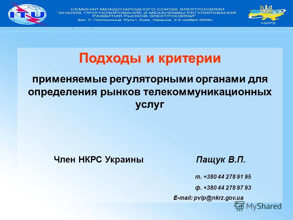Подходы и критерии применяемые регуляторными органами для определения рынков телекоммуникационных услуг Член НКРС Украины Пащук В.П. т. +380 44 278 91 95 ф. +380 44 278 97 93 E-mail: pvlp@nkrz.gov.ua