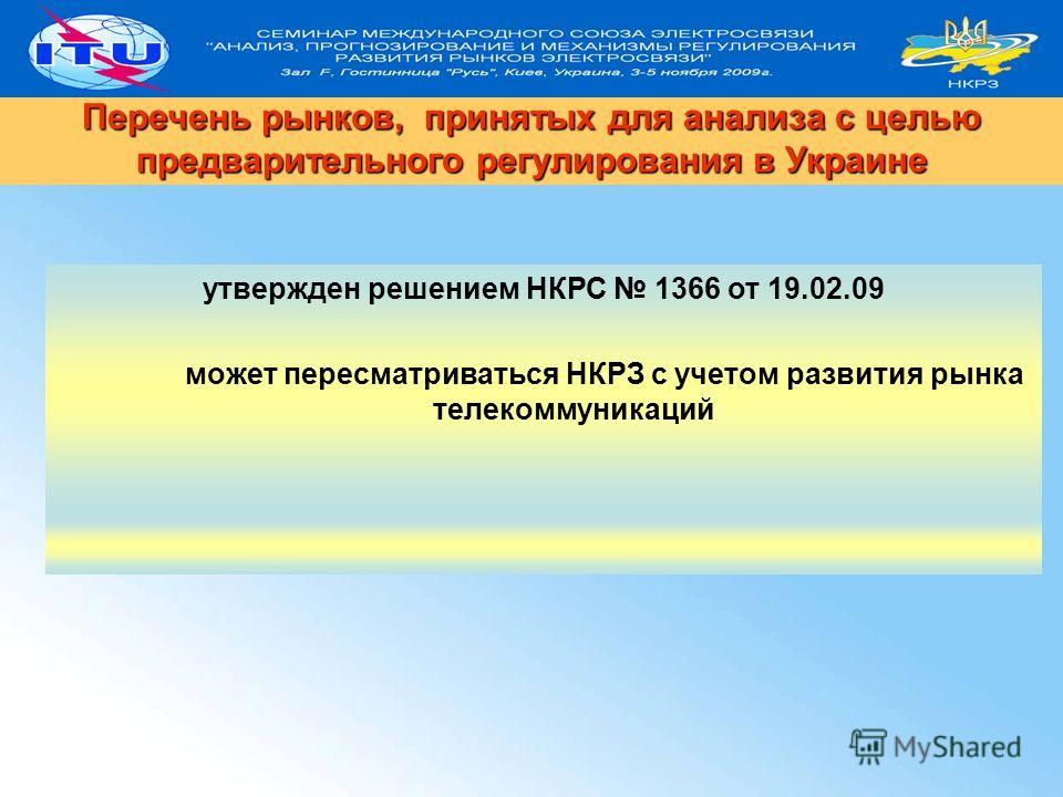 утвержден решением НКРС 1366 от 19.02.09 может пересматриваться НКРЗ с учетом развития рынка телекоммуникаций Перечень рынков, принятых для анализа с целью предварительного регулирования в Украине