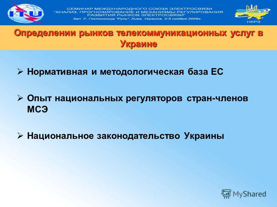Нормативная и методологическая база ЕС Опыт национальных регуляторов стран-членов МСЭ Национальное законодательство Украины Определении рынков телекоммуникационных услуг в Украине