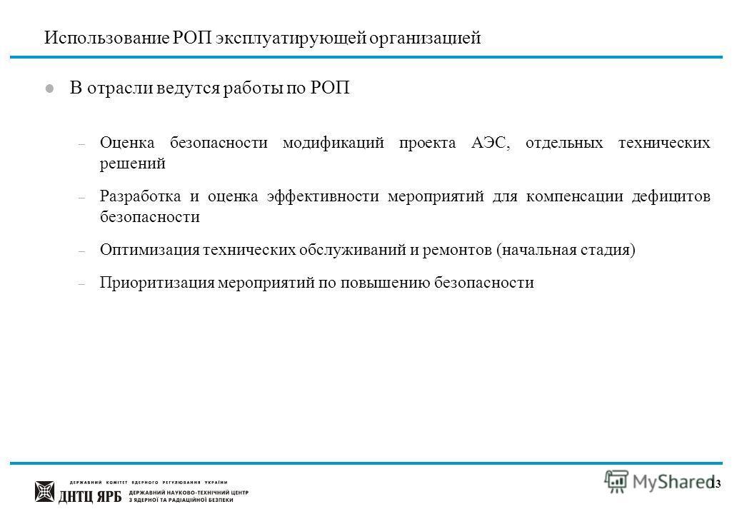 12 Перспективное направление применения РОП l Разработка «Интегральной системы регулирования безопасности АЭС» (с использованием опыта US NRC «Reactor Oversight Program» (ROP), CSN «Integrated System for Plants Oversight»)