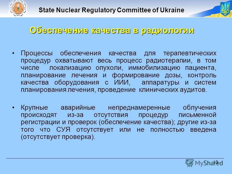State Nuclear Regulatory Committee of Ukraine 13 Процессы обеспечения качества для терапевтических процедур охватывают весь процесс радиотерапии, в том числе локализацию опухоли, иммобилизацию пациента, планирование лечения и формирование дозы, контр