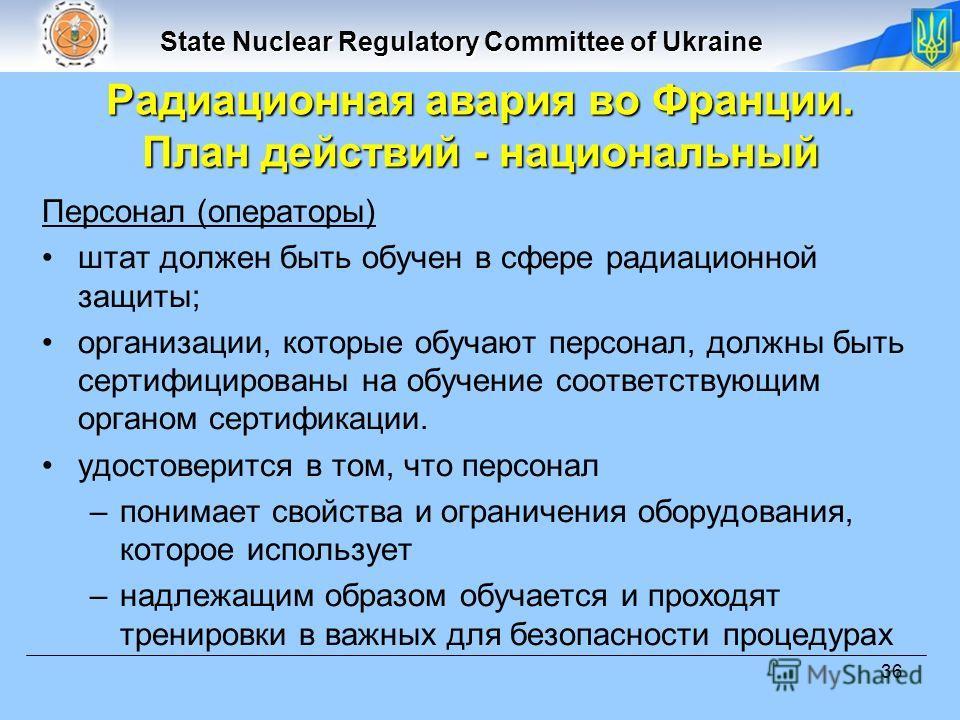 State Nuclear Regulatory Committee of Ukraine 36 Персонал (операторы) штат должен быть обучен в сфере радиационной защиты; организации, которые обучают персонал, должны быть сертифицированы на обучение соответствующим органом сертификации. удостовери