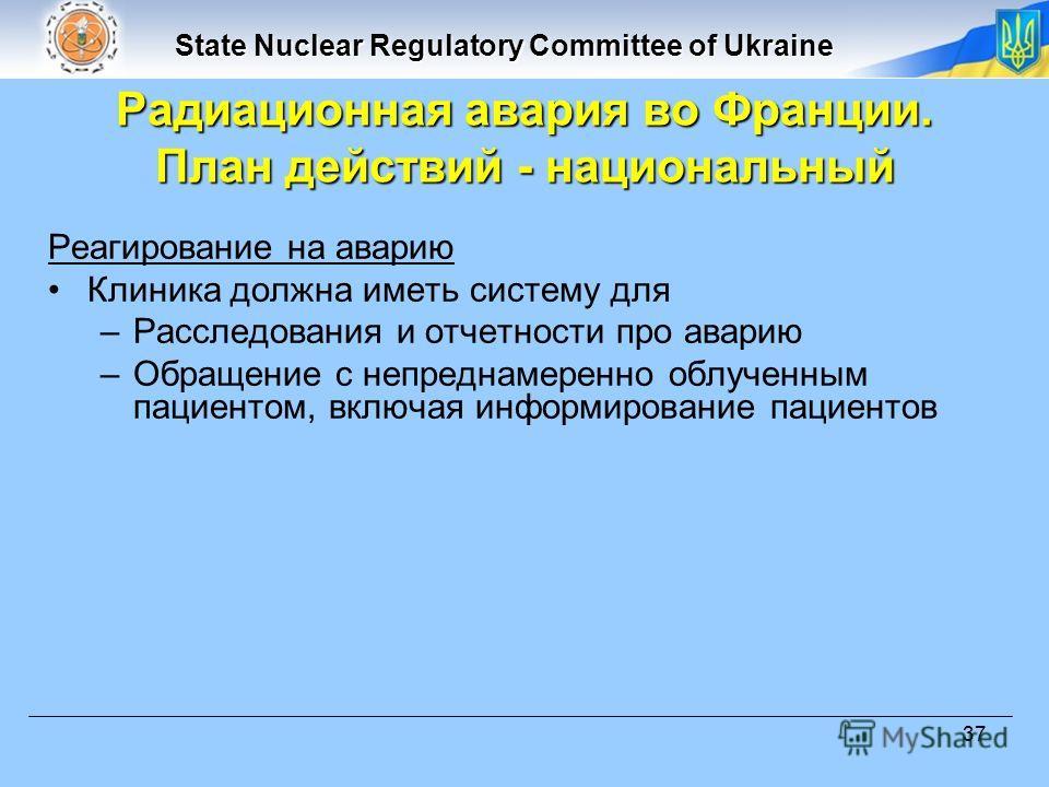 State Nuclear Regulatory Committee of Ukraine 37 Реагирование на аварию Клиника должна иметь систему для –Расследования и отчетности про аварию –Обращение с непреднамеренно облученным пациентом, включая информирование пациентов Радиационная авария во