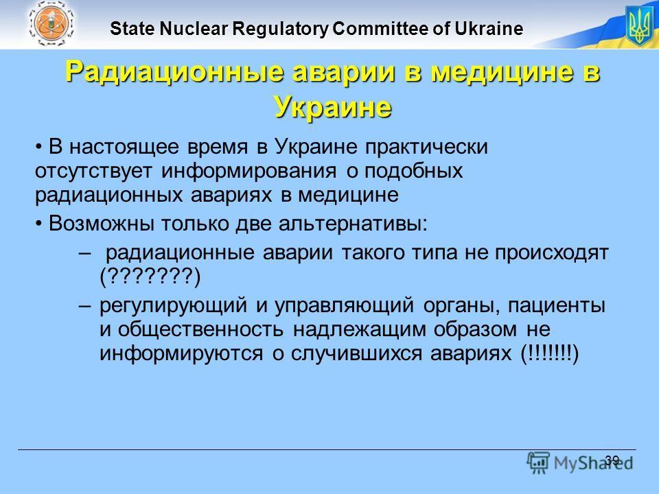 State Nuclear Regulatory Committee of Ukraine 39 В настоящее время в Украине практически отсутствует информирования о подобных радиационных авариях в медицине Возможны только две альтернативы: – радиационные аварии такого типа не происходят (???????)
