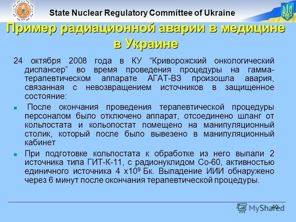 State Nuclear Regulatory Committee of Ukraine 40 24 октября 2008 года в КУ Криворожский онкологический диспансер во время проведения процедуры на гамма- терапевтическом аппарате АГАТ-ВЗ произошла авария, связанная с невозвращением источников в защище