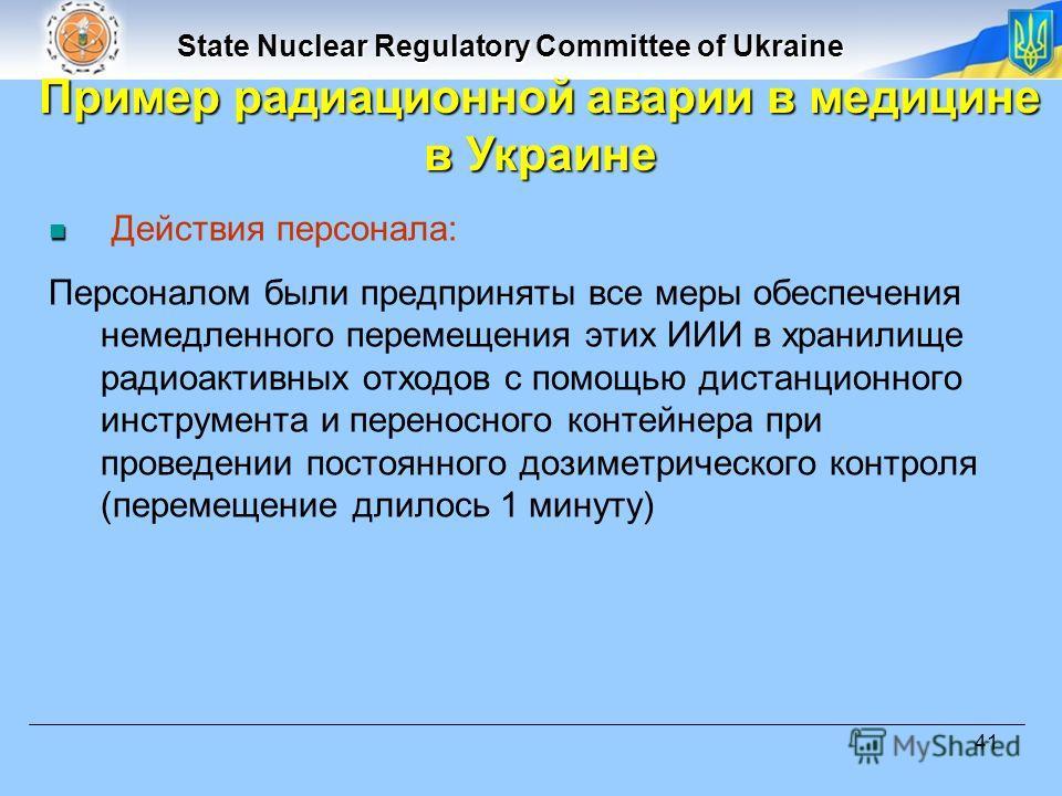 State Nuclear Regulatory Committee of Ukraine 41 Действия персонала: Персоналом были предприняты все меры обеспечения немедленного перемещения этих ИИИ в хранилище радиоактивных отходов с помощью дистанционного инструмента и переносного контейнера пр