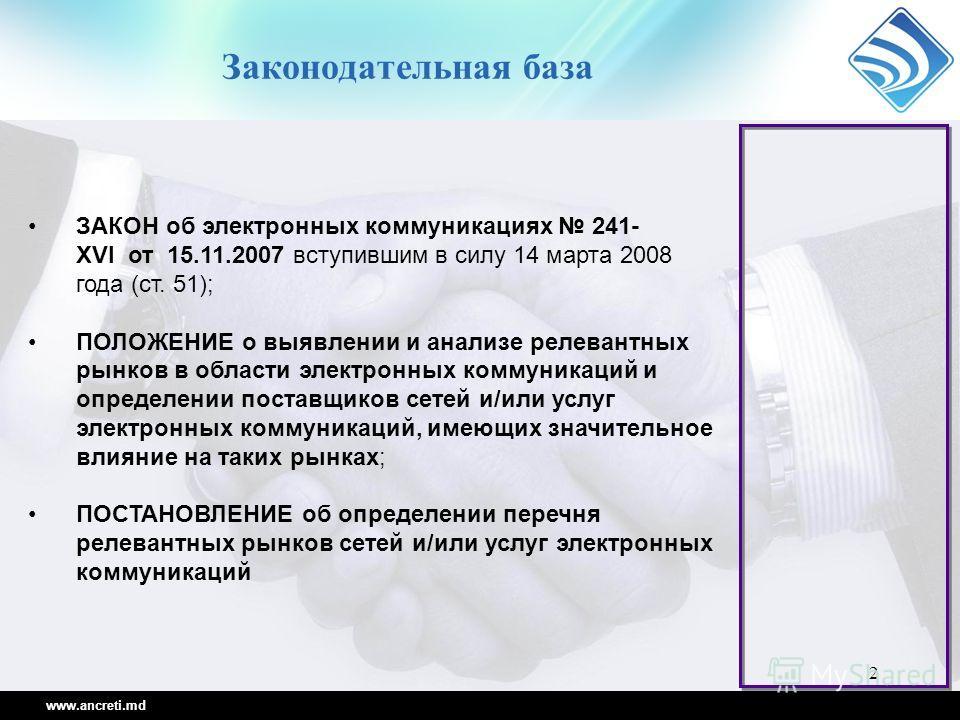 2 Законодательная база www.ancreti.md ЗАКОН об электронных коммуникациях 241- XVI от 15.11.2007 вступившим в силу 14 марта 2008 года (ст. 51); ПОЛОЖЕНИЕ о выявлении и анализе релевантных рынков в области электронных коммуникаций и определении поставщ