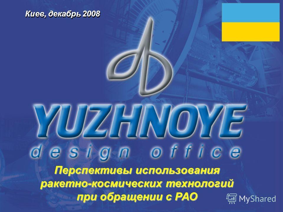 Киев, декабрь 2008 Перспективы использования ракетно-космических технологий при обращении с РАО