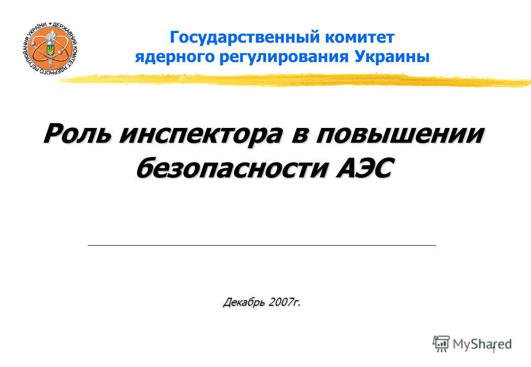 1 Государственный комитет ядерного регулирования Украины Роль инспектора в повышении безопасности АЭС Декабрь 2007г.