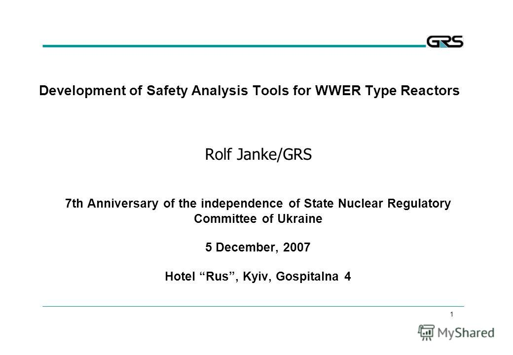 1 Development of Safety Analysis Tools for WWER Type Reactors Rolf Janke/GRS 7th Anniversary of the independence of State Nuclear Regulatory Committee of Ukraine 5 December, 2007 Hotel Rus, Kyiv, Gospitalna 4