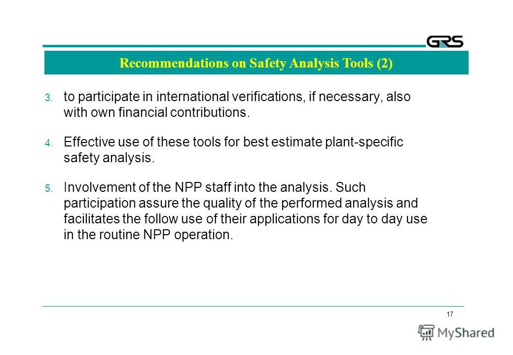 17 Recommendations on Safety Analysis Tools (2) 3. to participate in international verifications, if necessary, also with own financial contributions. 4. Effective use of these tools for best estimate plant-specific safety analysis. 5. Involvement of